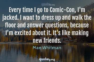 Photo Quote of Every time I go to Comic-Con, I'm jacked. I want to dress up and walk the floor and answer questions, because I'm excited about it. It's like making new friends.