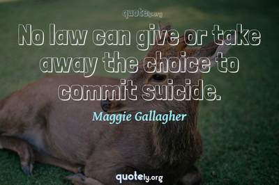 Photo Quote of No law can give or take away the choice to commit suicide.
