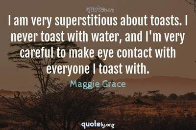 Photo Quote of I am very superstitious about toasts. I never toast with water, and I'm very careful to make eye contact with everyone I toast with.