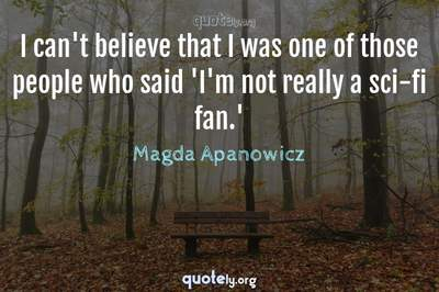 Photo Quote of I can't believe that I was one of those people who said 'I'm not really a sci-fi fan.'