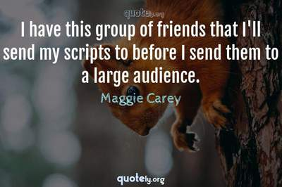 Photo Quote of I have this group of friends that I'll send my scripts to before I send them to a large audience.