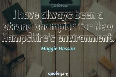 Photo Quote of I have always been a strong champion for New Hampshire's environment.