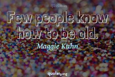Photo Quote of Few people know how to be old.