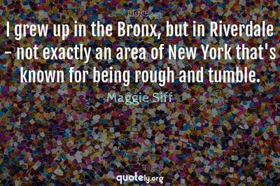 Photo Quote of I grew up in the Bronx, but in Riverdale - not exactly an area of New York that's known for being rough and tumble.