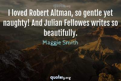 Photo Quote of I loved Robert Altman, so gentle yet naughty! And Julian Fellowes writes so beautifully.