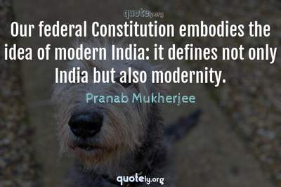 Photo Quote of Our federal Constitution embodies the idea of modern India: it defines not only India but also modernity.