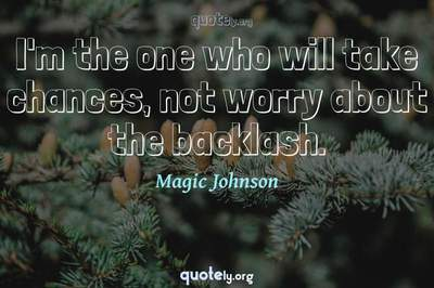 Photo Quote of I'm the one who will take chances, not worry about the backlash.