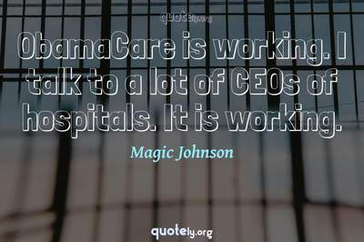 Photo Quote of ObamaCare is working. I talk to a lot of CEOs of hospitals. It is working.