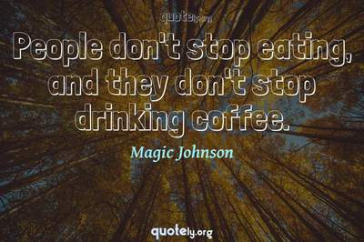 Photo Quote of People don't stop eating, and they don't stop drinking coffee.