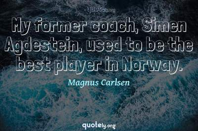 Photo Quote of My former coach, Simen Agdestein, used to be the best player in Norway.