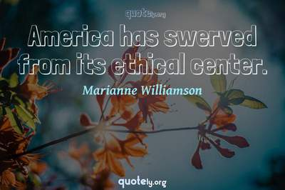 Photo Quote of America has swerved from its ethical center.