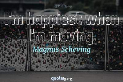 Photo Quote of I'm happiest when I'm moving.