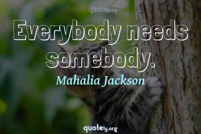 Photo Quote of Everybody needs somebody.
