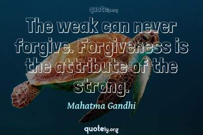 Photo Quote of The weak can never forgive. Forgiveness is the attribute of the strong.