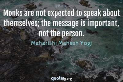 Photo Quote of Monks are not expected to speak about themselves; the message is important, not the person.