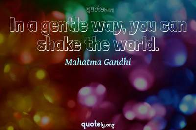Photo Quote of In a gentle way, you can shake the world.