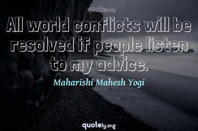 Photo Quote of All world conflicts will be resolved if people listen to my advice.