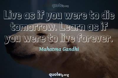 Photo Quote of Live as if you were to die tomorrow. Learn as if you were to live forever.