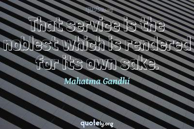 Photo Quote of That service is the noblest which is rendered for its own sake.