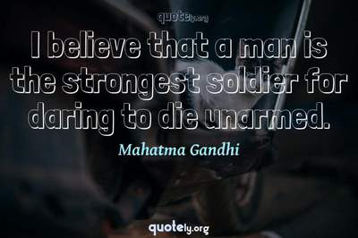 Photo Quote of I believe that a man is the strongest soldier for daring to die unarmed.