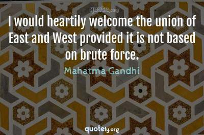 Photo Quote of I would heartily welcome the union of East and West provided it is not based on brute force.