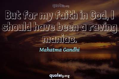 Photo Quote of But for my faith in God, I should have been a raving maniac.