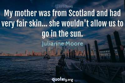 Photo Quote of My mother was from Scotland and had very fair skin... she wouldn't allow us to go in the sun.