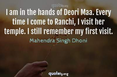 Photo Quote of I am in the hands of Deori Maa. Every time I come to Ranchi, I visit her temple. I still remember my first visit.