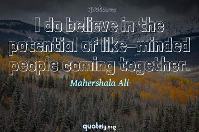 Photo Quote of I do believe in the potential of like-minded people coming together.