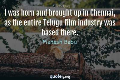Photo Quote of I was born and brought up in Chennai, as the entire Telugu film industry was based there.