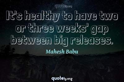 Photo Quote of It's healthy to have two or three weeks' gap between big releases.