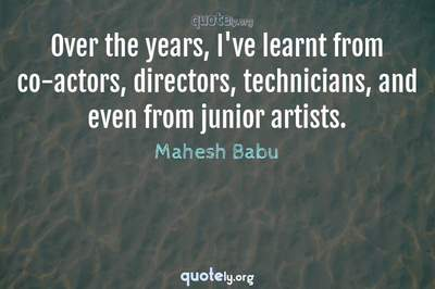 Photo Quote of Over the years, I've learnt from co-actors, directors, technicians, and even from junior artists.