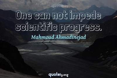 Photo Quote of One can not impede scientific progress.