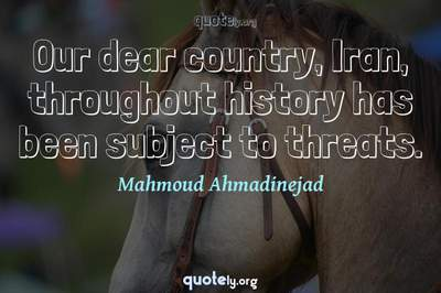 Photo Quote of Our dear country, Iran, throughout history has been subject to threats.