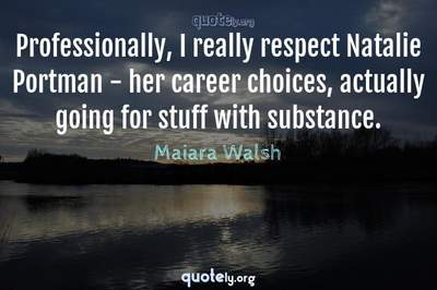 Photo Quote of Professionally, I really respect Natalie Portman - her career choices, actually going for stuff with substance.
