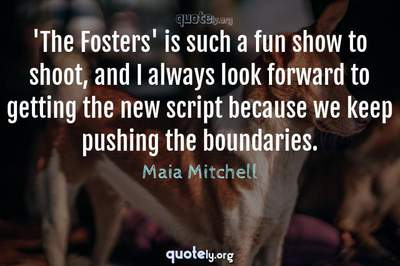 Photo Quote of 'The Fosters' is such a fun show to shoot, and I always look forward to getting the new script because we keep pushing the boundaries.