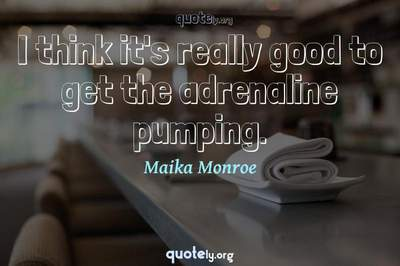 Photo Quote of I think it's really good to get the adrenaline pumping.