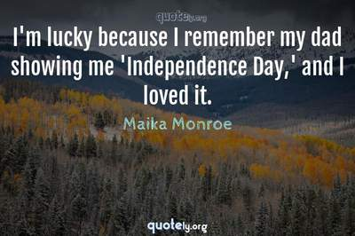 Photo Quote of I'm lucky because I remember my dad showing me 'Independence Day,' and I loved it.