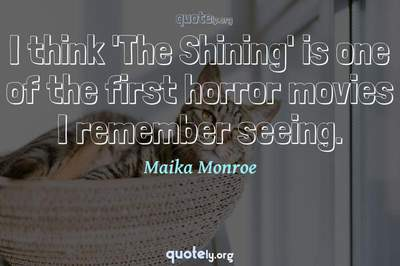 Photo Quote of I think 'The Shining' is one of the first horror movies I remember seeing.