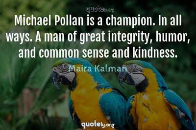 Photo Quote of Michael Pollan is a champion. In all ways. A man of great integrity, humor, and common sense and kindness.