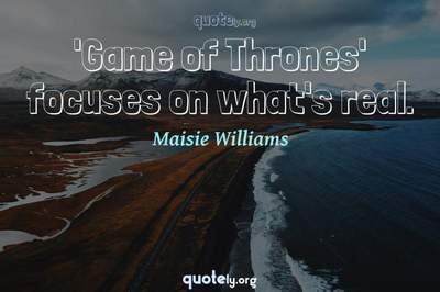 Photo Quote of 'Game of Thrones' focuses on what's real.