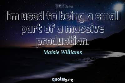 Photo Quote of I'm used to being a small part of a massive production.