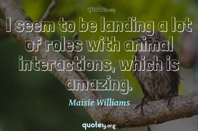 Photo Quote of I seem to be landing a lot of roles with animal interactions, which is amazing.