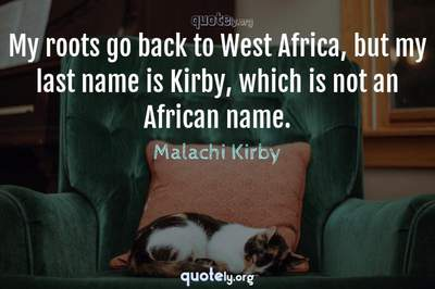 Photo Quote of My roots go back to West Africa, but my last name is Kirby, which is not an African name.