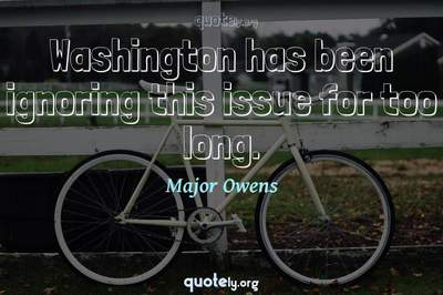 Photo Quote of Washington has been ignoring this issue for too long.