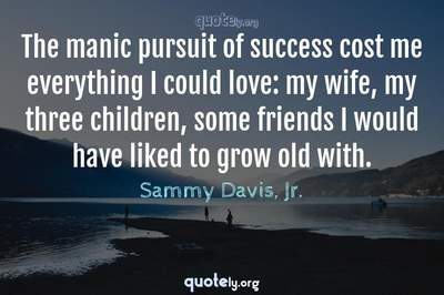 Photo Quote of The manic pursuit of success cost me everything I could love: my wife, my three children, some friends I would have liked to grow old with.