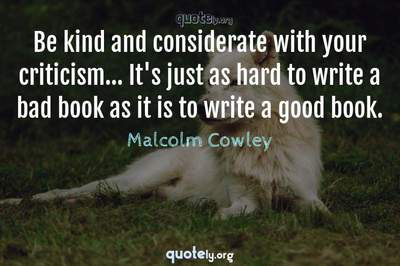 Photo Quote of Be kind and considerate with your criticism... It's just as hard to write a bad book as it is to write a good book.