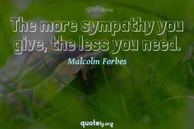 Photo Quote of The more sympathy you give, the less you need.