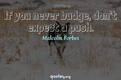 Photo Quote of If you never budge, don't expect a push.