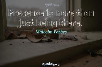 Photo Quote of Presence is more than just being there.